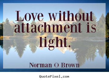 Design your own image quotes about inspirational - Love without attachment is light.
