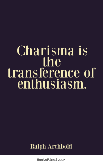 Inspirational quotes - Charisma is the transference of enthusiasm.