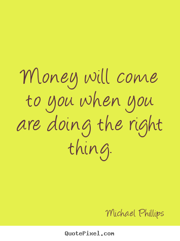 Michael Phillips photo sayings - Money will come to you when you are doing the right.. - Inspirational quote