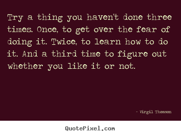 Quote about inspirational - Try a thing you haven't done three times. once, to..