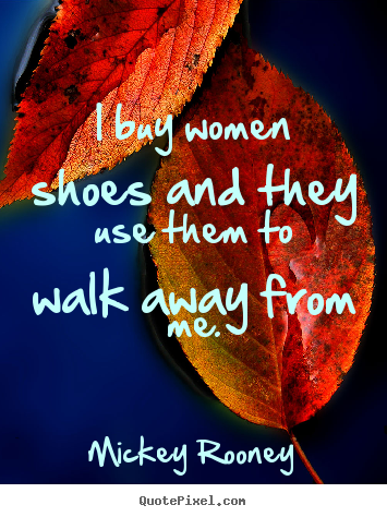 Create graphic picture quotes about inspirational - I buy women shoes and they use them to walk..