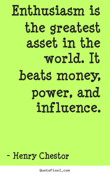 Enthusiasm is the greatest asset in the world. it beats.. Henry Chestor top inspirational quotes