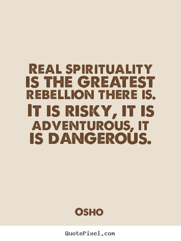 Real spirituality is the greatest rebellion there is... Osho great inspirational quotes