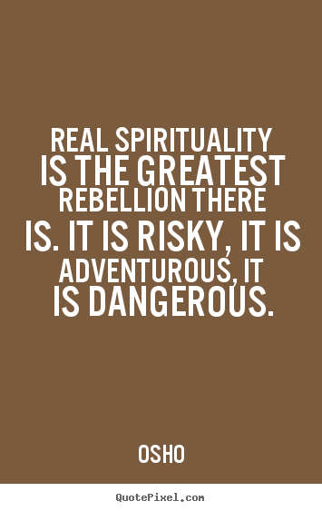 Real spirituality is the greatest rebellion.. Osho  inspirational quote