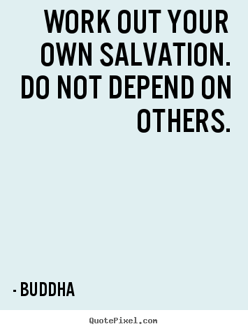 Inspirational quotes - Work out your own salvation. do not depend on others.