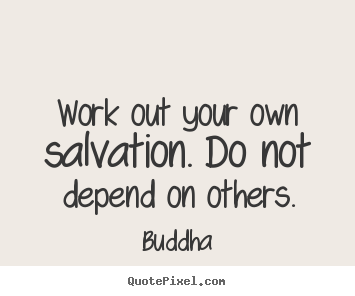 Inspirational quote - Work out your own salvation. do not depend on others.