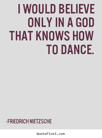 Inspirational quotes - I would believe only in a god that knows how to dance.