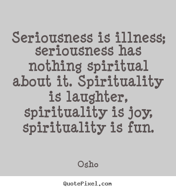 Sayings about inspirational - Seriousness is illness; seriousness has nothing spiritual about it. spirituality..