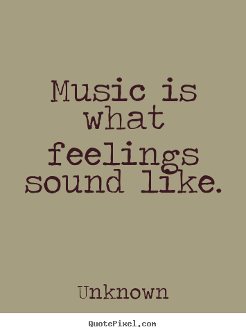 Music is what feelings sound like. Unknown best inspirational sayings