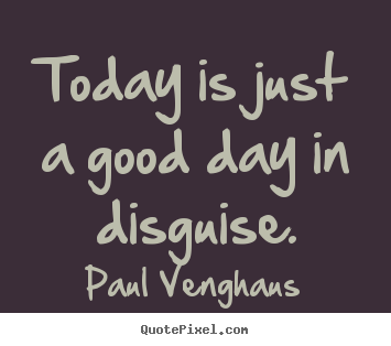 Inspirational quotes - Today is just a good day in disguise.