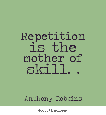 Sayings about inspirational - Repetition is the mother of skill. .