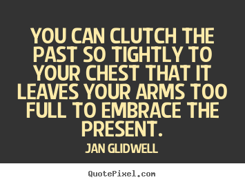 Quotes about inspirational - You can clutch the past so tightly to your chest..