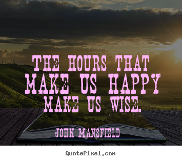 Inspirational quote - The hours that make us happy make us wise.