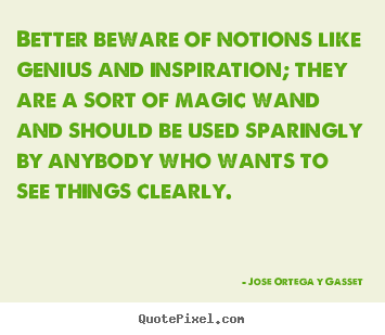 Inspirational quotes - Better beware of notions like genius and inspiration; they..