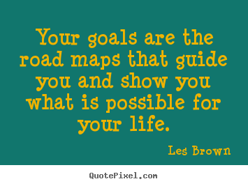 Quote about inspirational - Your goals are the road maps that guide you and show..