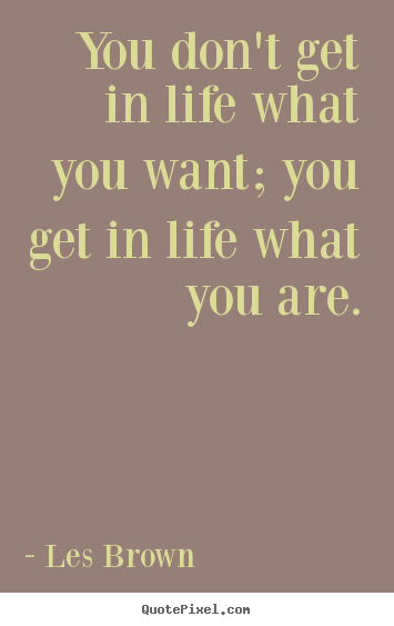 Les Brown picture quotes - You don't get in life what you want; you get in life what you are. - Inspirational quotes