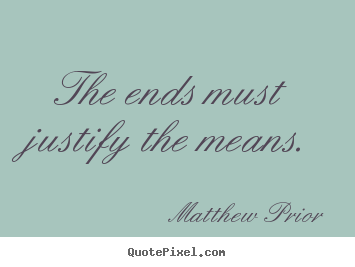 Quotes about inspirational - The ends must justify the means.