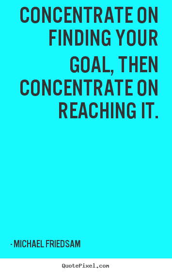 Create your own picture quotes about inspirational - Concentrate on finding your goal, then concentrate..