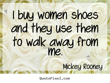 Diy picture quotes about inspirational - I buy women shoes and they use them to walk away from me.