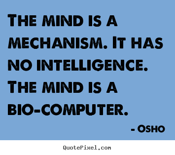 Quotes about inspirational - The mind is a mechanism. it has no intelligence. the mind is a bio-computer.