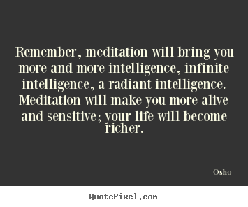 Quotes about inspirational - Remember, meditation will bring you more and more intelligence,..