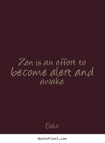 Inspirational quotes - Zen is an effort to become alert and awake.