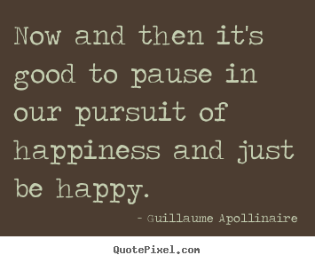 Now and then it's good to pause in our pursuit of happiness.. Guillaume Apollinaire  inspirational quote