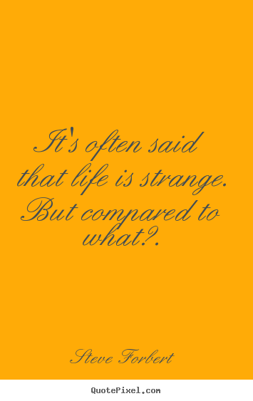 Inspirational quote - It's often said that life is strange. but compared to what?.