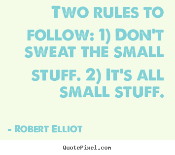 Robert Elliot picture quotes - Two rules to follow: 1) don't sweat the small.. - Inspirational quotes