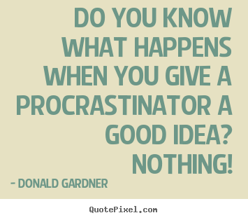 Donald Gardner picture quote - Do you know what happens when you give a procrastinator a good.. - Inspirational quotes