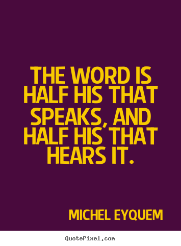 Inspirational quote - The word is half his that speaks, and half his that..