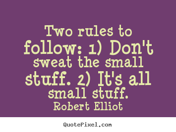 Robert Elliot picture quotes - Two rules to follow: 1) don't sweat the small stuff. 2) it's.. - Inspirational quotes