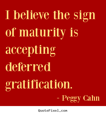 Peggy Cahn picture quotes - I believe the sign of maturity is accepting deferred gratification. - Inspirational quotes