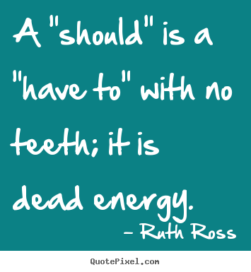 "Sayings about inspirational - A ""should"" is a ""have to"" with no teeth; it is dead energy."