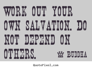 Work out your own salvation. do not depend on others. Buddha best inspirational sayings