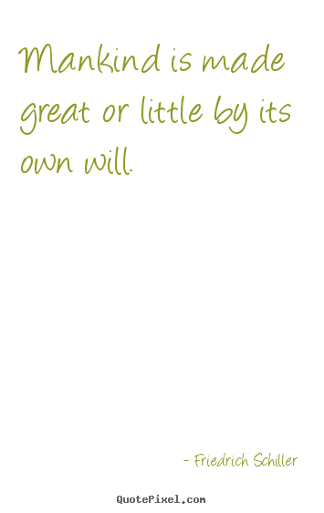 Friedrich Schiller picture quotes - Mankind is made great or little by its own will. - Inspirational quote