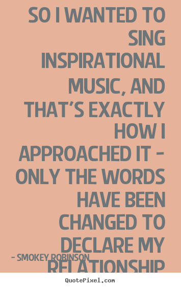 Smokey Robinson picture quotes - So i wanted to sing inspirational music, and that's exactly how i approached.. - Inspirational quotes