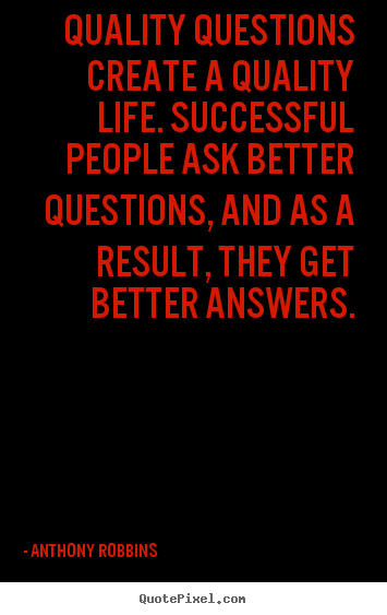 Quality questions create a quality life. successful people.. Anthony Robbins greatest inspirational quotes