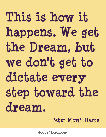 Peter Mcwilliams poster sayings - This is how it happens. we get the dream, but we don't get.. - Inspirational quotes
