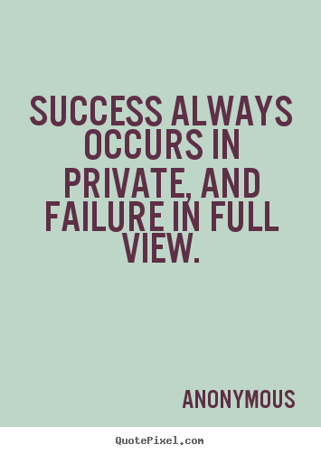 Anonymous picture quote - Success always occurs in private, and failure in full view. - Inspirational quotes