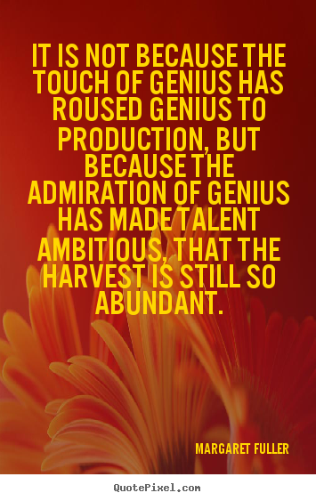 Margaret Fuller picture quotes - It is not because the touch of genius has roused genius to production,.. - Inspirational quote