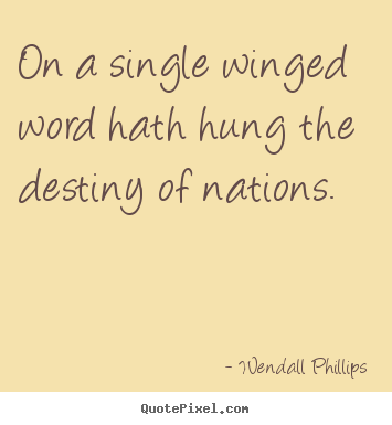 On a single winged word hath hung the destiny of nations. Wendall Phillips good inspirational quote