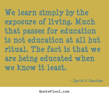 Quotes about inspirational - We learn simply by the exposure of living. much that passes for education..
