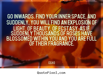 Inspirational sayings - Go inwards. find your inner space, and suddenly,..