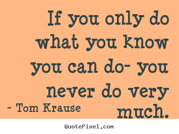 Inspirational quotes - If you only do what you know you can do- you never..