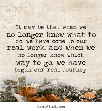 It may be that when we no longer know what to do, we have come to.. Wendell Berry popular inspirational quotes