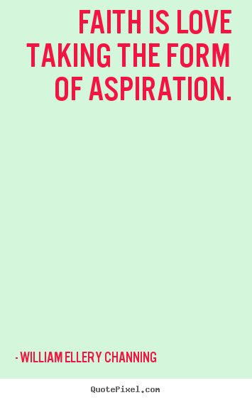 Inspirational quotes - Faith is love taking the form of aspiration.