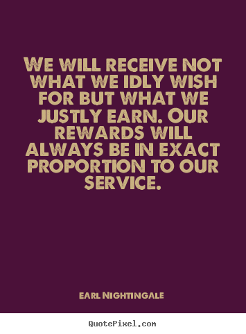 We will receive not what we idly wish for.. Earl Nightingale great inspirational sayings