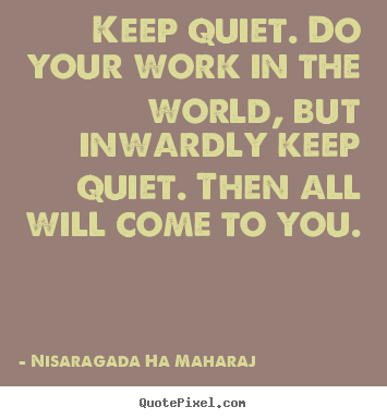Inspirational quote - Keep quiet. do your work in the world, but inwardly keep quiet. then..