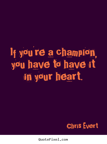 Quotes about inspirational - If you're a champion, you have to have it in your..